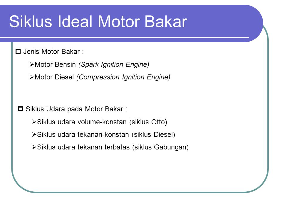 Siklus Ideal Motor Bakar  Jenis Motor Bakar :  Motor Bensin (Spark Ignition Engine)  Motor Diesel (Compression Ignition Engine)  Siklus Udara pada