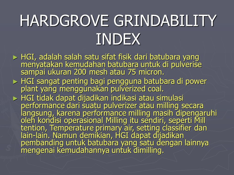 HARDGROVE GRINDABILITY INDEX ► HGI, adalah salah satu sifat fisik dari batubara yang menyatakan kemudahan batubara untuk di pulverise sampai ukuran 20