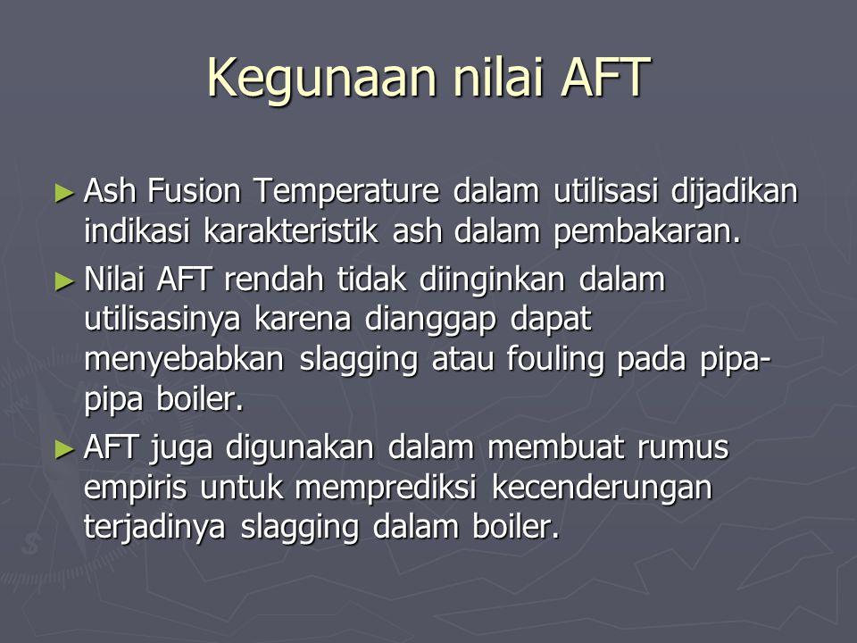 Kegunaan nilai AFT ► Ash Fusion Temperature dalam utilisasi dijadikan indikasi karakteristik ash dalam pembakaran. ► Nilai AFT rendah tidak diinginkan