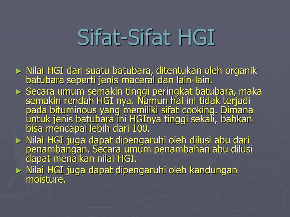 Sifat-Sifat HGI ► Nilai HGI dari suatu batubara, ditentukan oleh organik batubara seperti jenis maceral dan lain-lain. ► Secara umum semakin tinggi pe