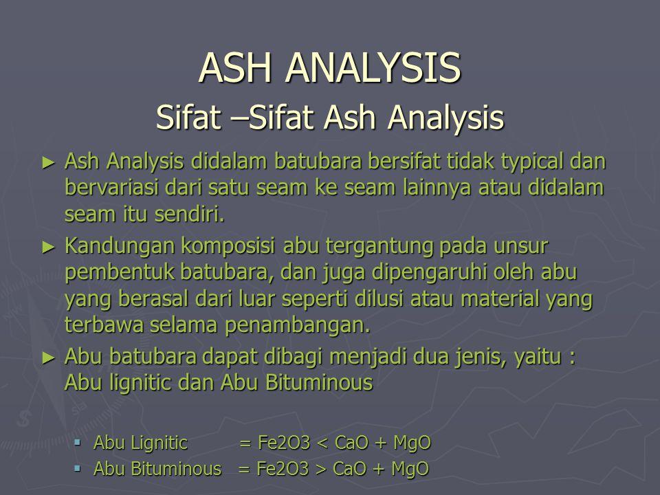 Sifat –Sifat Ash Analysis ► Ash Analysis didalam batubara bersifat tidak typical dan bervariasi dari satu seam ke seam lainnya atau didalam seam itu s