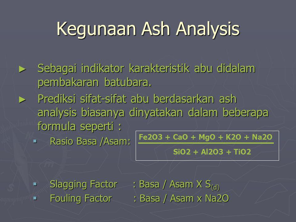 Kegunaan Ash Analysis ► Sebagai indikator karakteristik abu didalam pembakaran batubara. ► Prediksi sifat-sifat abu berdasarkan ash analysis biasanya