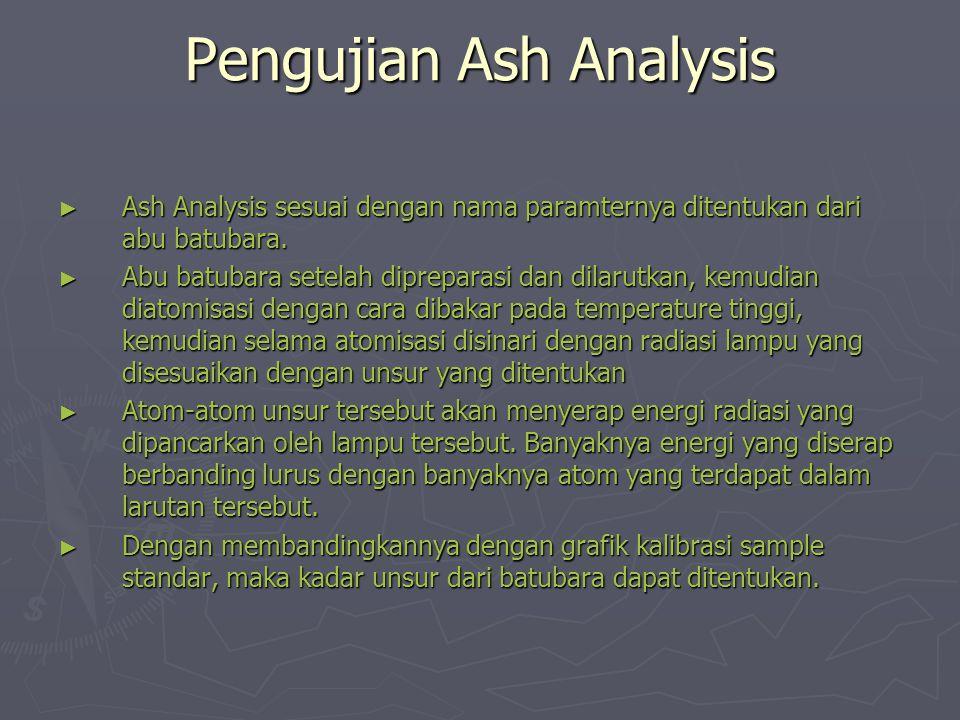 Pengujian Ash Analysis ► Ash Analysis sesuai dengan nama paramternya ditentukan dari abu batubara. ► Abu batubara setelah dipreparasi dan dilarutkan,