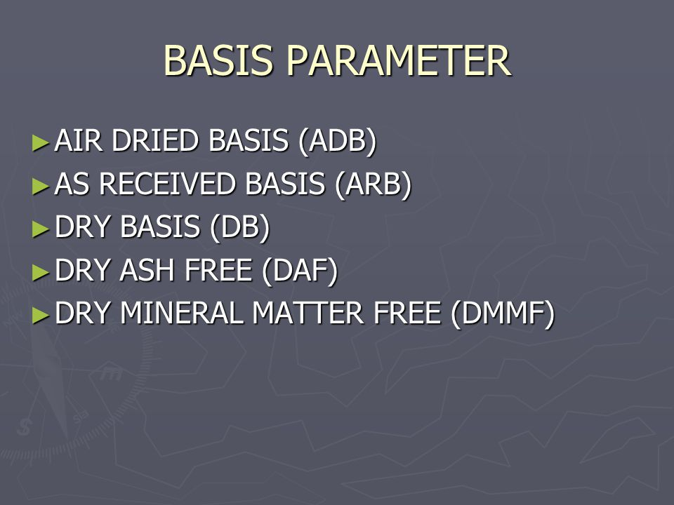 BASIS PARAMETER ► AIR DRIED BASIS (ADB) ► AS RECEIVED BASIS (ARB) ► DRY BASIS (DB) ► DRY ASH FREE (DAF) ► DRY MINERAL MATTER FREE (DMMF)