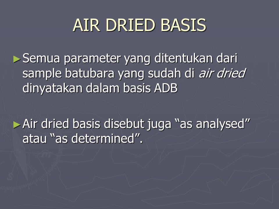 AIR DRIED BASIS ► Semua parameter yang ditentukan dari sample batubara yang sudah di air dried dinyatakan dalam basis ADB ► Air dried basis disebut ju