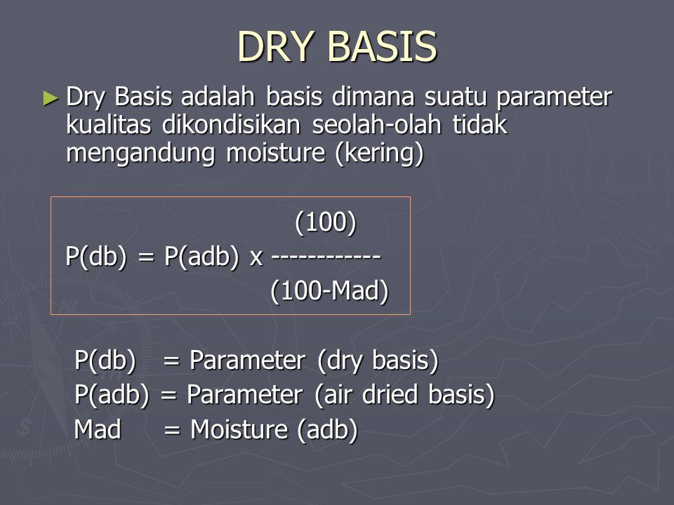 DRY BASIS ► Dry Basis adalah basis dimana suatu parameter kualitas dikondisikan seolah-olah tidak mengandung moisture (kering) (100) (100) P(db) = P(a