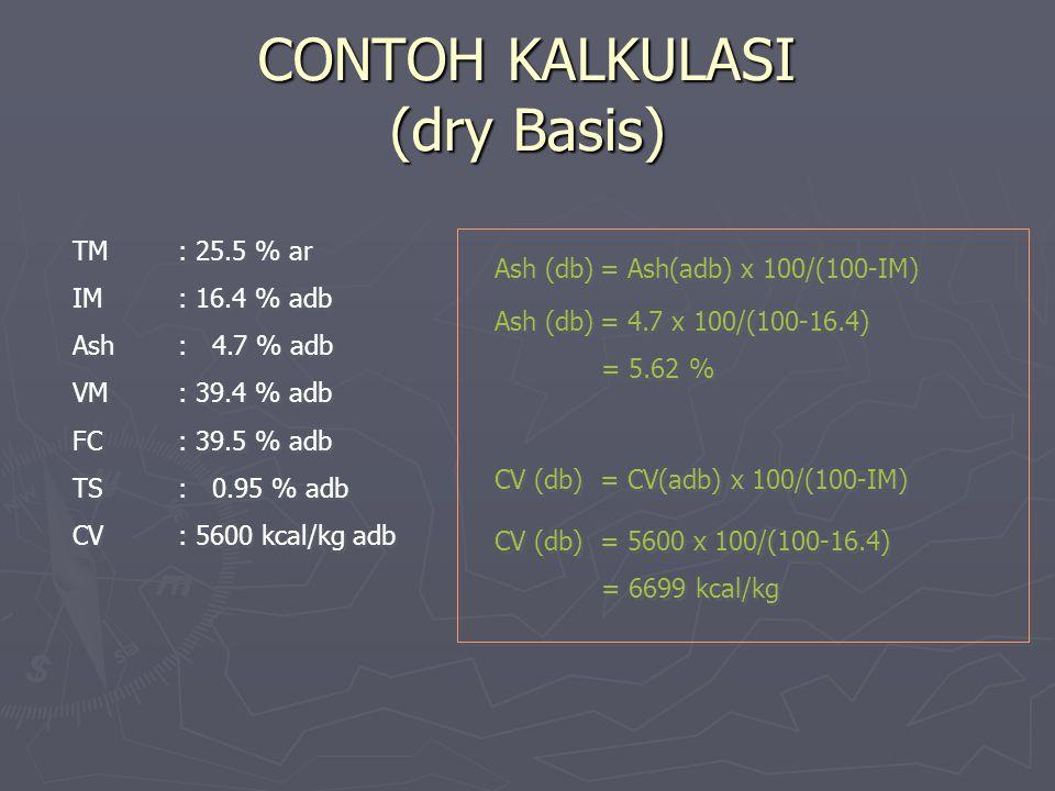 CONTOH KALKULASI (dry Basis) TM: 25.5 % ar IM: 16.4 % adb Ash: 4.7 % adb VM: 39.4 % adb FC: 39.5 % adb TS: 0.95 % adb CV: 5600 kcal/kg adb TM: 25.5 %