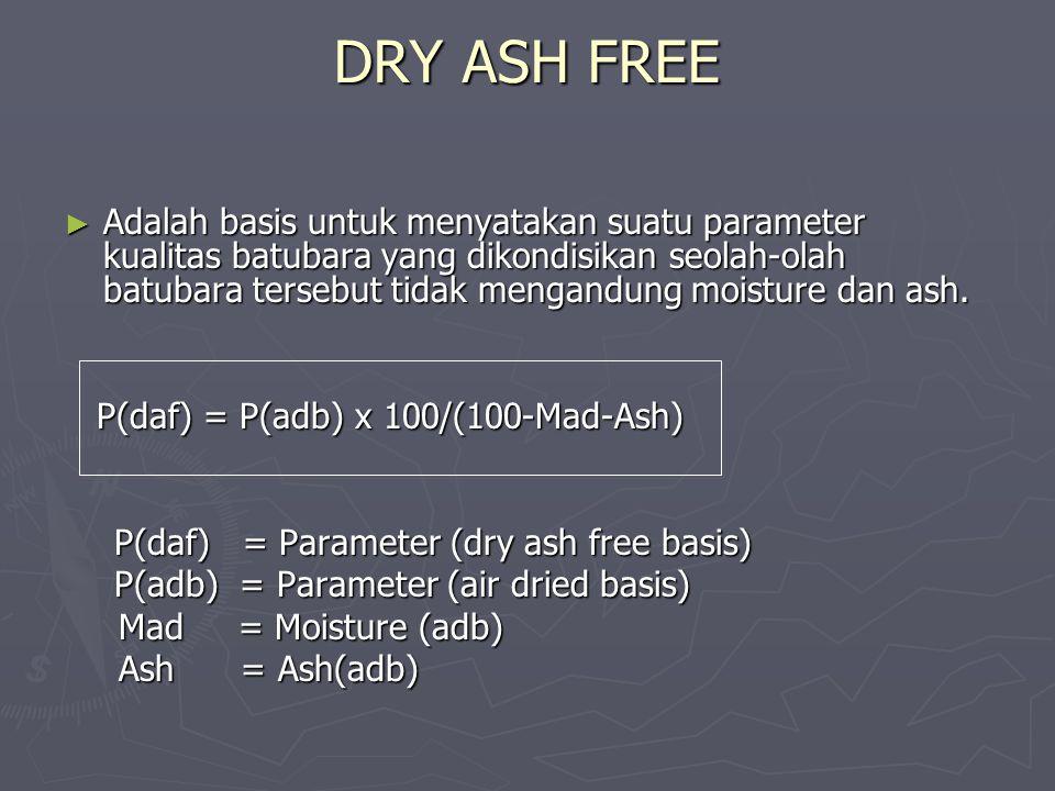 DRY ASH FREE ► Adalah basis untuk menyatakan suatu parameter kualitas batubara yang dikondisikan seolah-olah batubara tersebut tidak mengandung moistu