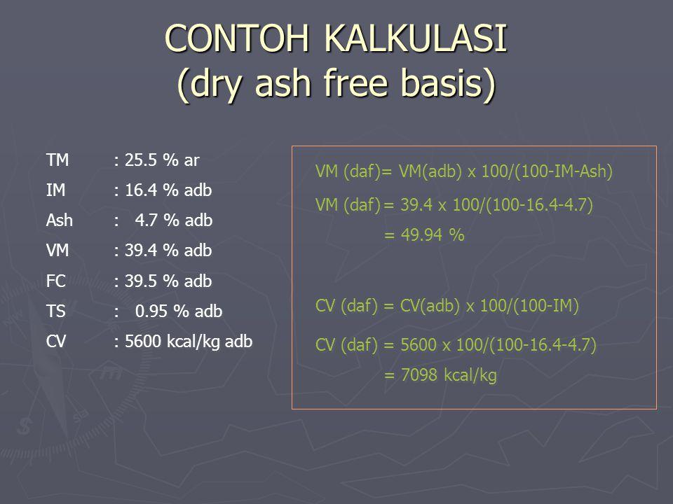 CONTOH KALKULASI (dry ash free basis) TM: 25.5 % ar IM: 16.4 % adb Ash: 4.7 % adb VM: 39.4 % adb FC: 39.5 % adb TS: 0.95 % adb CV: 5600 kcal/kg adb TM