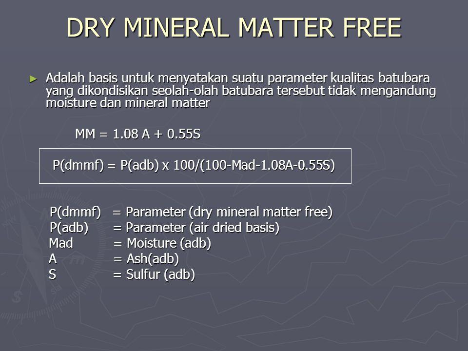 DRY MINERAL MATTER FREE ► Adalah basis untuk menyatakan suatu parameter kualitas batubara yang dikondisikan seolah-olah batubara tersebut tidak mengan