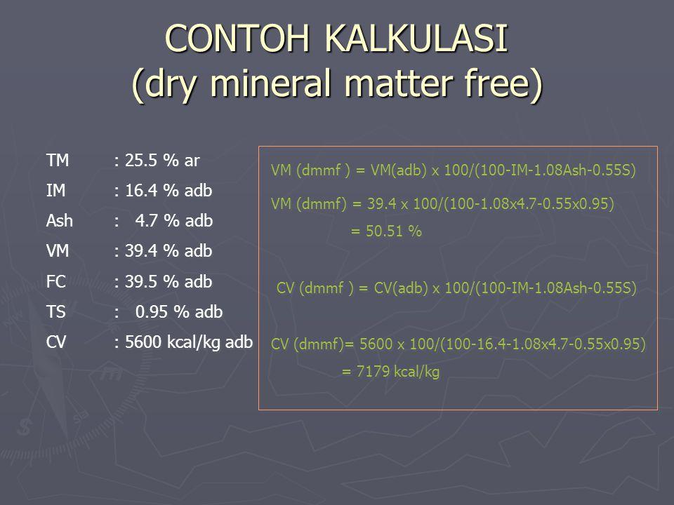 CONTOH KALKULASI (dry mineral matter free) TM: 25.5 % ar IM: 16.4 % adb Ash: 4.7 % adb VM: 39.4 % adb FC: 39.5 % adb TS: 0.95 % adb CV: 5600 kcal/kg a