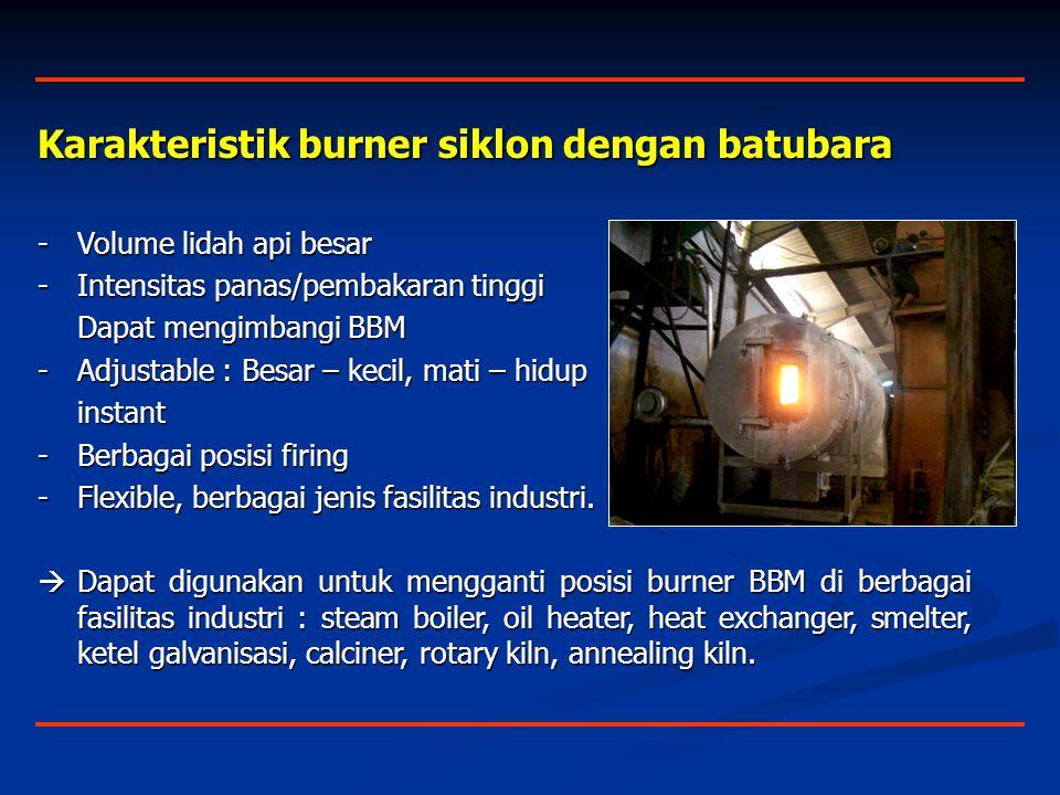 Karakteristik burner siklon dengan batubara -Volume lidah api besar -Intensitas panas/pembakaran tinggi Dapat mengimbangi BBM -Adjustable : Besar – kecil, mati – hidup instant -Berbagai posisi firing -Flexible, berbagai jenis fasilitas industri.