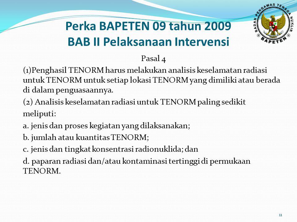 Perka BAPETEN 09 tahun 2009 BAB II Pelaksanaan Intervensi Pasal 4 (1)Penghasil TENORM harus melakukan analisis keselamatan radiasi untuk TENORM untuk setiap lokasi TENORM yang dimiliki atau berada di dalam penguasaannya.