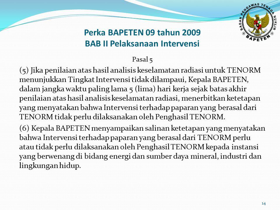 Perka BAPETEN 09 tahun 2009 BAB II Pelaksanaan Intervensi Pasal 5 (5) Jika penilaian atas hasil analisis keselamatan radiasi untuk TENORM menunjukkan Tingkat Intervensi tidak dilampaui, Kepala BAPETEN, dalam jangka waktu paling lama 5 (lima) hari kerja sejak batas akhir penilaian atas hasil analisis keselamatan radiasi, menerbitkan ketetapan yang menyatakan bahwa Intervensi terhadap paparan yang berasal dari TENORM tidak perlu dilaksanakan oleh Penghasil TENORM.
