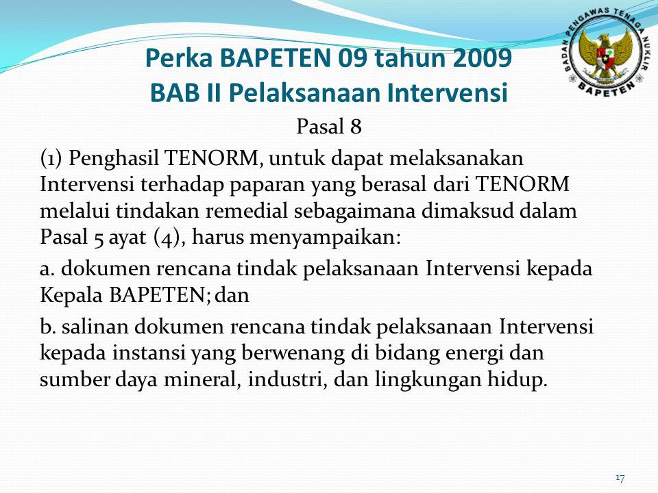 Perka BAPETEN 09 tahun 2009 BAB II Pelaksanaan Intervensi Pasal 8 (1) Penghasil TENORM, untuk dapat melaksanakan Intervensi terhadap paparan yang berasal dari TENORM melalui tindakan remedial sebagaimana dimaksud dalam Pasal 5 ayat (4), harus menyampaikan: a.