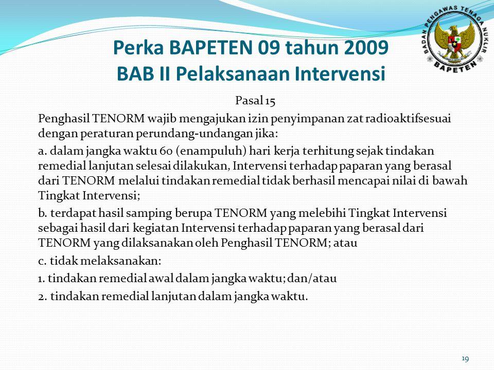 Perka BAPETEN 09 tahun 2009 BAB II Pelaksanaan Intervensi Pasal 15 Penghasil TENORM wajib mengajukan izin penyimpanan zat radioaktifsesuai dengan peraturan perundang-undangan jika: a.