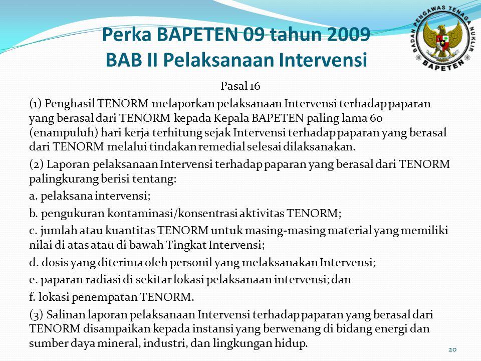 Perka BAPETEN 09 tahun 2009 BAB II Pelaksanaan Intervensi Pasal 16 (1) Penghasil TENORM melaporkan pelaksanaan Intervensi terhadap paparan yang berasa