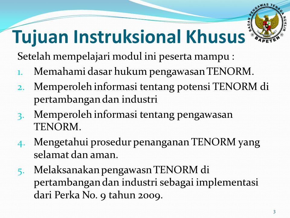 Tujuan Instruksional Khusus Setelah mempelajari modul ini peserta mampu : 1. Memahami dasar hukum pengawasan TENORM. 2. Memperoleh informasi tentang p