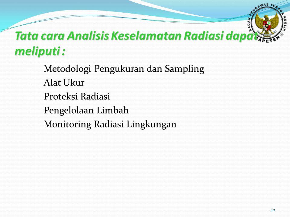 42 Tata cara Analisis Keselamatan Radiasi dapat meliputi : a. Metodologi Pengukuran dan Sampling b. Alat Ukur c. Proteksi Radiasi d. Pengelolaan Limba