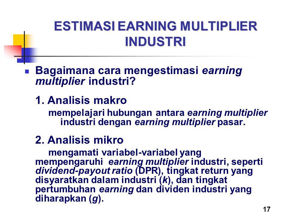 17 ESTIMASI EARNING MULTIPLIER INDUSTRI Bagaimana cara mengestimasi earning multiplier industri? 1. Analisis makro mempelajari hubungan antara earning