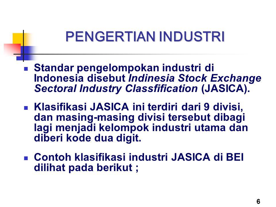 6 PENGERTIAN INDUSTRI Standar pengelompokan industri di Indonesia disebut Indinesia Stock Exchange Sectoral Industry Classfification (JASICA). Klasifi