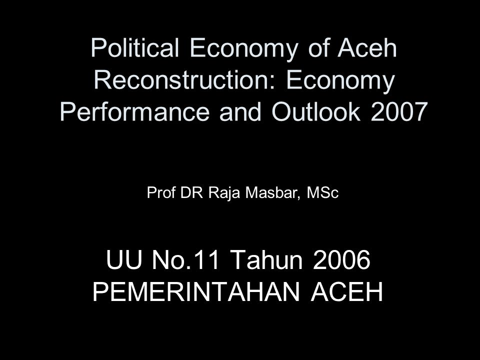 Political Economy of Aceh Reconstruction: Economy Performance and Outlook 2007 UU No.11 Tahun 2006 PEMERINTAHAN ACEH Prof DR Raja Masbar, MSc