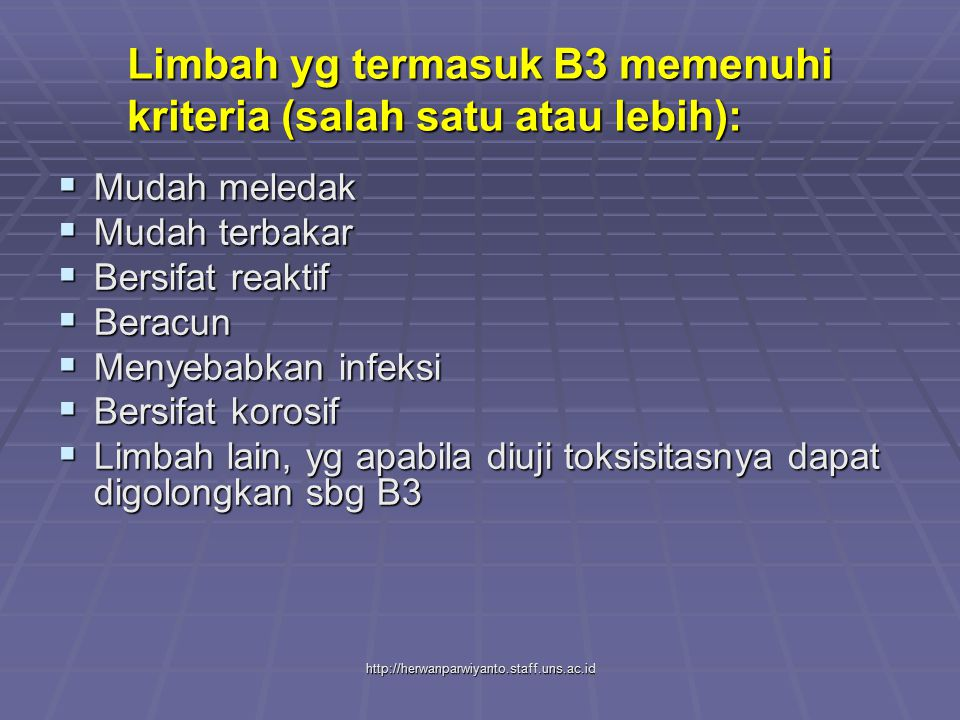 http://herwanparwiyanto.staff.uns.ac.id Limbah yg termasuk B3 memenuhi kriteria (salah satu atau lebih):  Mudah meledak  Mudah terbakar  Bersifat reaktif  Beracun  Menyebabkan infeksi  Bersifat korosif  Limbah lain, yg apabila diuji toksisitasnya dapat digolongkan sbg B3