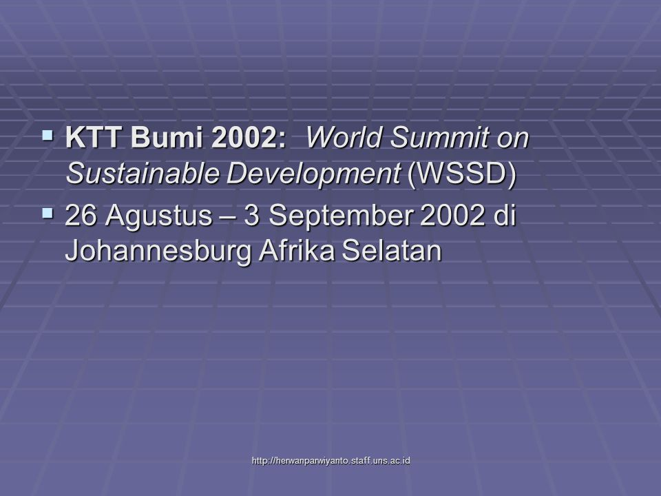 http://herwanparwiyanto.staff.uns.ac.id  KTT Bumi 2002:World Summit on Sustainable Development (WSSD)  26 Agustus – 3 September 2002 di Johannesburg