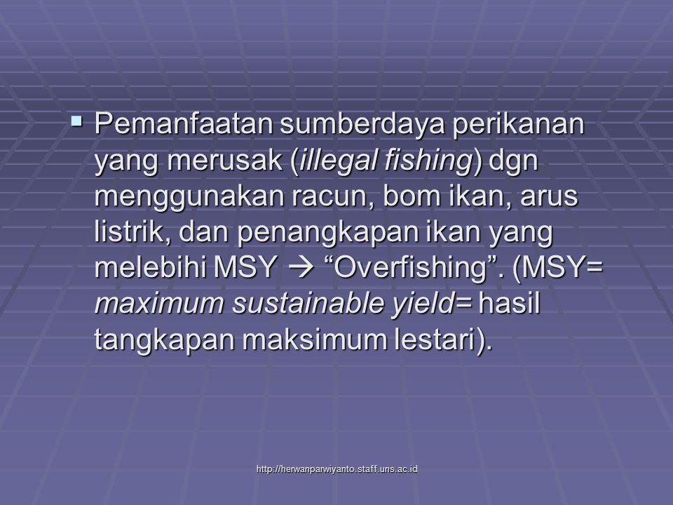 http://herwanparwiyanto.staff.uns.ac.id  Pemanfaatan sumberdaya perikanan yang merusak (illegal fishing) dgn menggunakan racun, bom ikan, arus listrik, dan penangkapan ikan yang melebihi MSY  Overfishing .