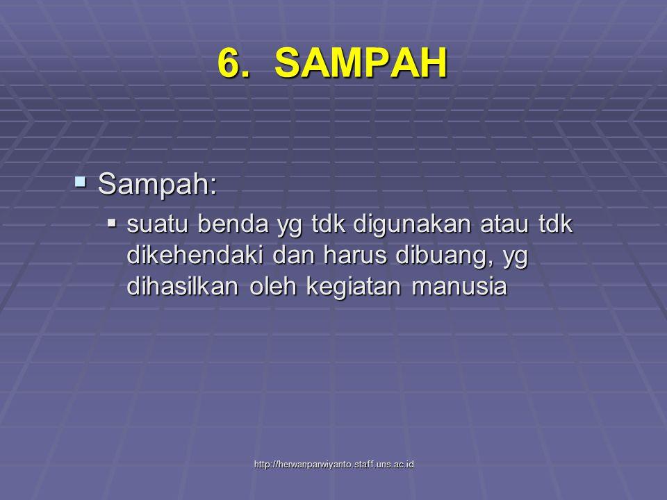 http://herwanparwiyanto.staff.uns.ac.id 6. SAMPAH  Sampah:  suatu benda yg tdk digunakan atau tdk dikehendaki dan harus dibuang, yg dihasilkan oleh