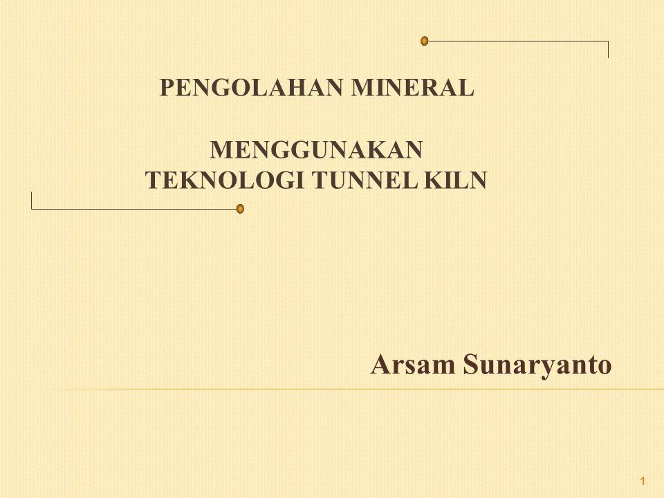 PENGOLAHAN MINERAL MENGGUNAKAN TEKNOLOGI TUNNEL KILN Arsam Sunaryanto 1