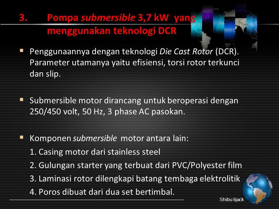 3.Pompa submersible 3,7 kW yang menggunakan teknologi DCR  Penggunaannya dengan teknologi Die Cast Rotor (DCR).