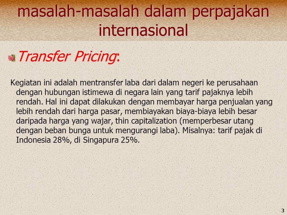 3 masalah-masalah dalam perpajakan internasional Transfer Pricing: Kegiatan ini adalah mentransfer laba dari dalam negeri ke perusahaan dengan hubungan istimewa di negara lain yang tarif pajaknya lebih rendah.