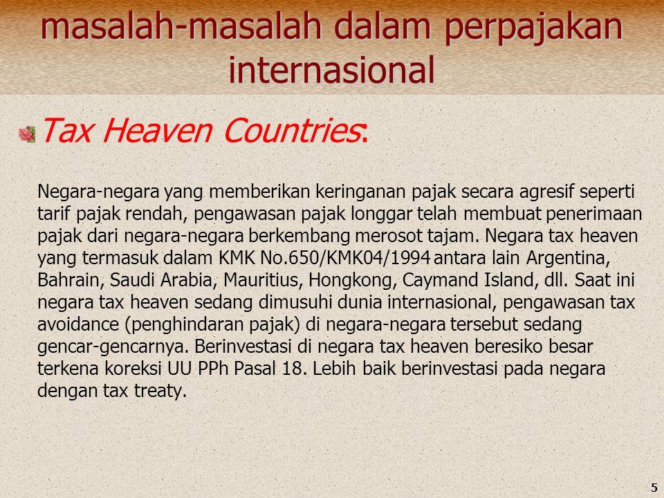 5 masalah-masalah dalam perpajakan internasional Tax Heaven Countries: Negara-negara yang memberikan keringanan pajak secara agresif seperti tarif pajak rendah, pengawasan pajak longgar telah membuat penerimaan pajak dari negara-negara berkembang merosot tajam.
