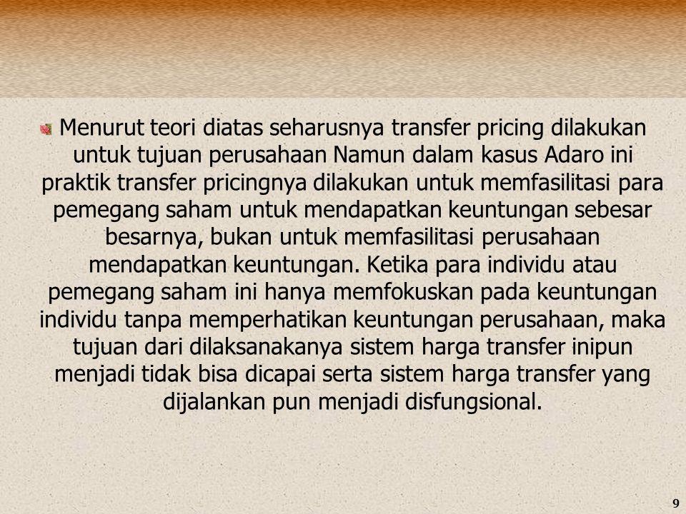 9 Menurut teori diatas seharusnya transfer pricing dilakukan untuk tujuan perusahaan Namun dalam kasus Adaro ini praktik transfer pricingnya dilakukan untuk memfasilitasi para pemegang saham untuk mendapatkan keuntungan sebesar besarnya, bukan untuk memfasilitasi perusahaan mendapatkan keuntungan.