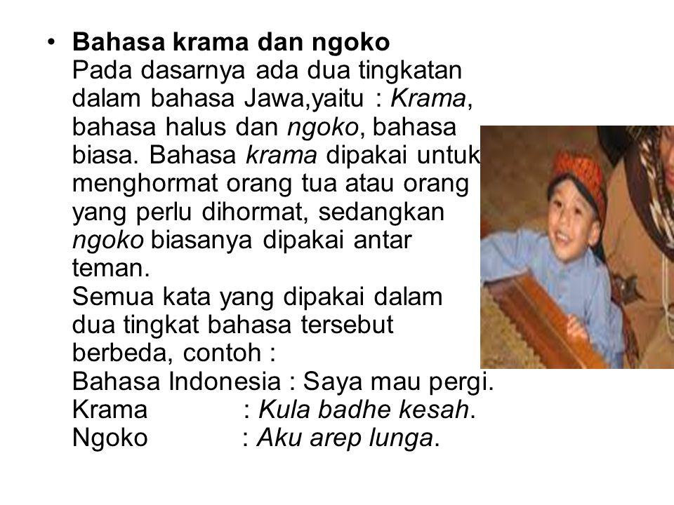 Bahasa krama dan ngoko Pada dasarnya ada dua tingkatan dalam bahasa Jawa,yaitu : Krama, bahasa halus dan ngoko, bahasa biasa. Bahasa krama dipakai unt