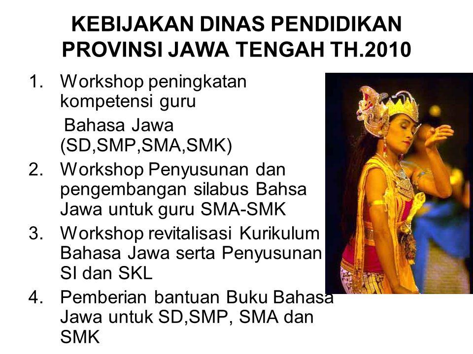 KEBIJAKAN DINAS PENDIDIKAN PROVINSI JAWA TENGAH TH.2010 1.Workshop peningkatan kompetensi guru Bahasa Jawa (SD,SMP,SMA,SMK) 2.Workshop Penyusunan dan