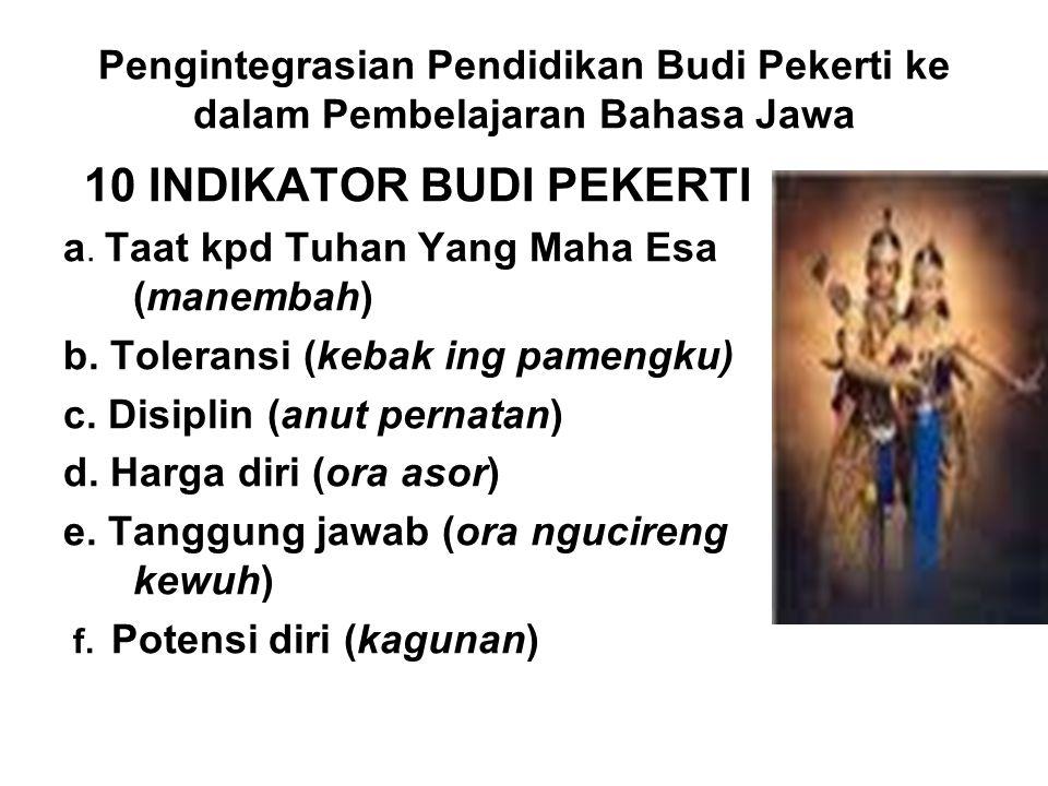 Pengintegrasian Pendidikan Budi Pekerti ke dalam Pembelajaran Bahasa Jawa 10 INDIKATOR BUDI PEKERTI a. Taat kpd Tuhan Yang Maha Esa (manembah) b. Tole