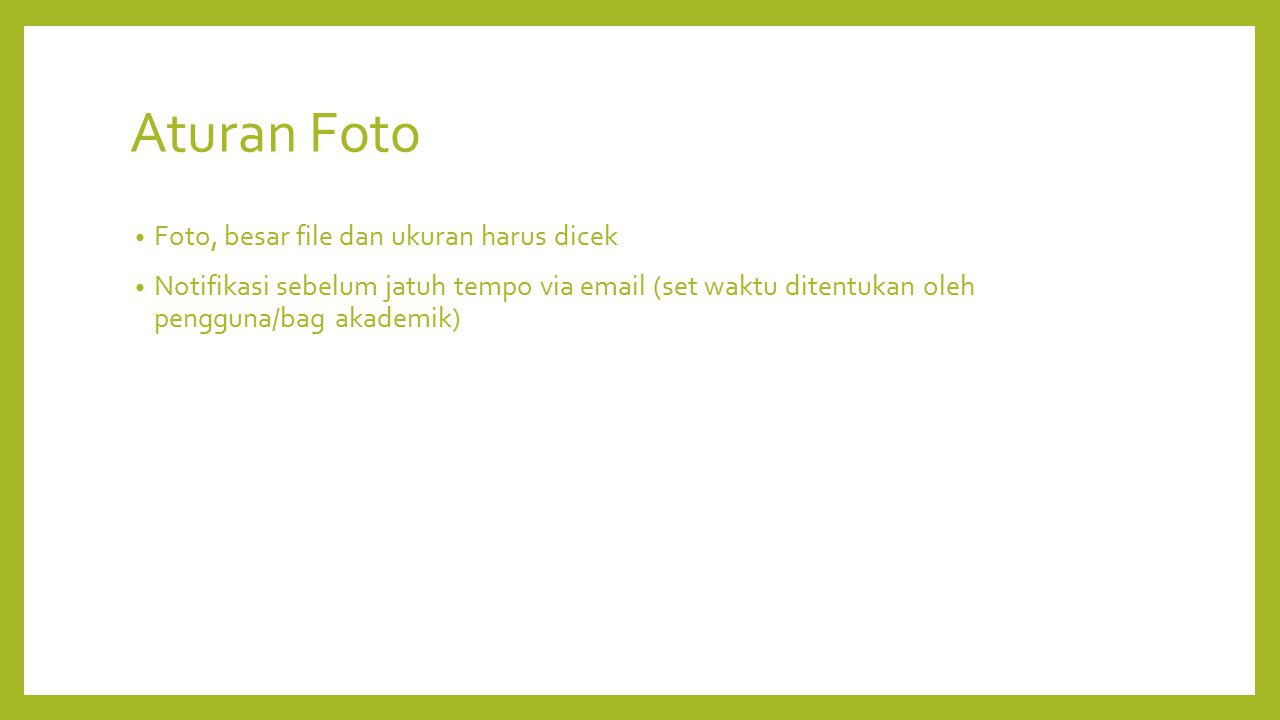 Aturan Foto Foto, besar file dan ukuran harus dicek Notifikasi sebelum jatuh tempo via email (set waktu ditentukan oleh pengguna/bag akademik)