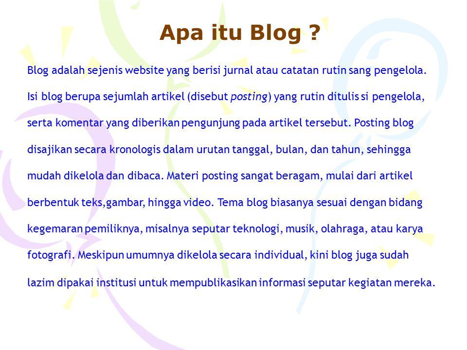 Apa itu Blog ? Blog adalah sejenis website yang berisi jurnal atau catatan rutin sang pengelola. Isi blog berupa sejumlah artikel (disebut posting) ya