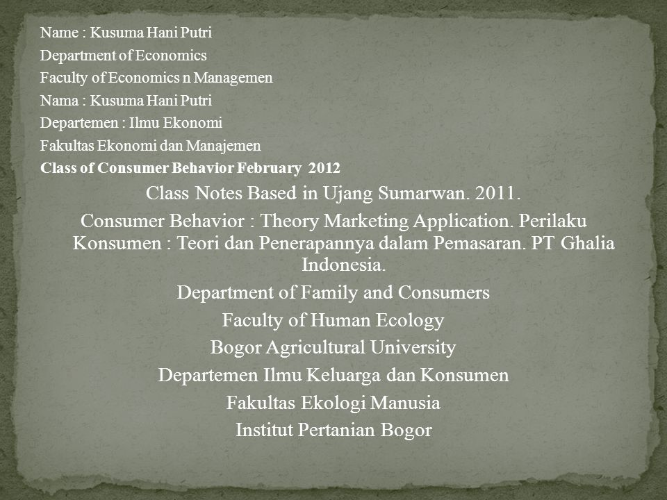 Name : Kusuma Hani Putri Department of Economics Faculty of Economics n Managemen Nama : Kusuma Hani Putri Departemen : Ilmu Ekonomi Fakultas Ekonomi dan Manajemen Class of Consumer Behavior February 2012 Class Notes Based in Ujang Sumarwan.