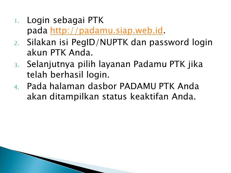 1. Login sebagai PTK pada http://padamu.siap.web.id.http://padamu.siap.web.id 2. Silakan isi PegID/NUPTK dan password login akun PTK Anda. 3. Selanjut