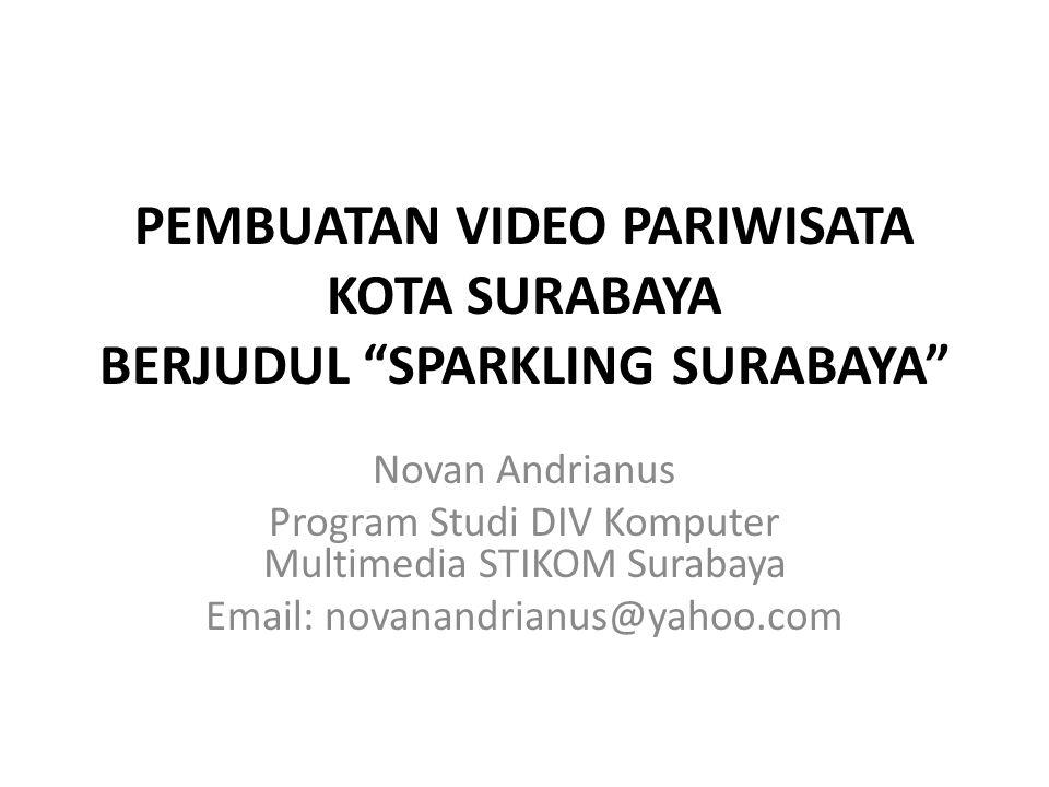 PEMBUATAN VIDEO PARIWISATA KOTA SURABAYA BERJUDUL SPARKLING SURABAYA Novan Andrianus Program Studi DIV Komputer Multimedia STIKOM Surabaya Email: novanandrianus@yahoo.com