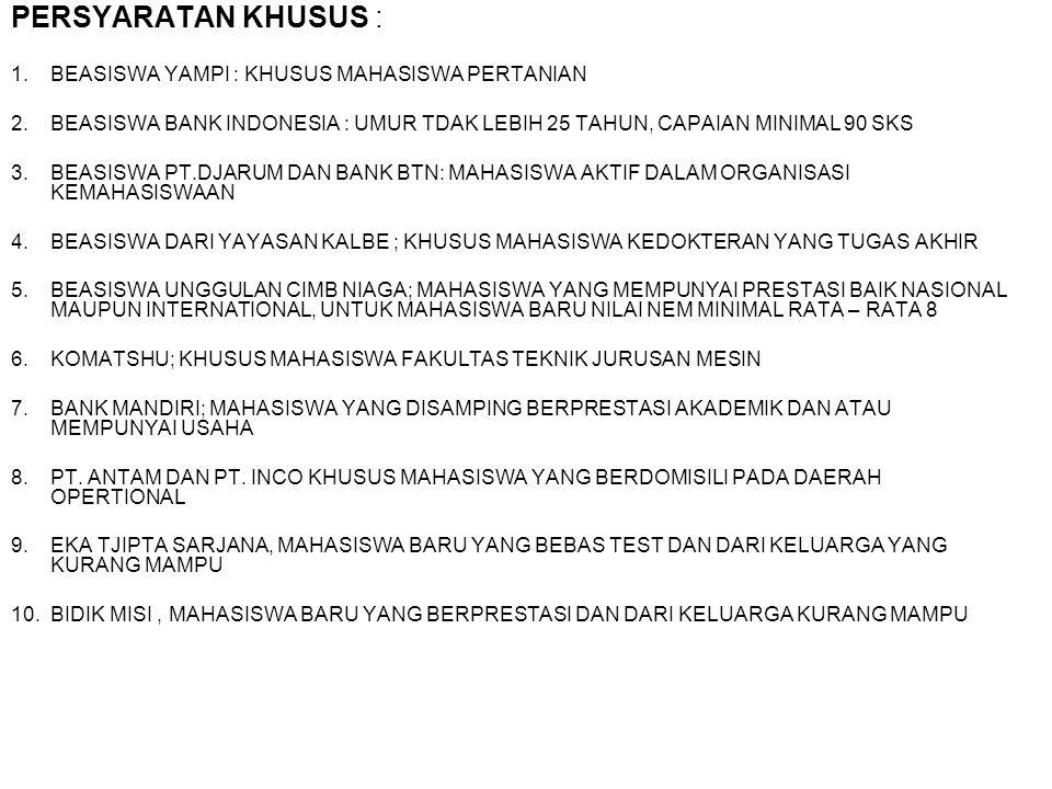 PERSYARATAN KHUSUS : 1.BEASISWA YAMPI : KHUSUS MAHASISWA PERTANIAN 2.BEASISWA BANK INDONESIA : UMUR TDAK LEBIH 25 TAHUN, CAPAIAN MINIMAL 90 SKS 3.BEASISWA PT.DJARUM DAN BANK BTN: MAHASISWA AKTIF DALAM ORGANISASI KEMAHASISWAAN 4.BEASISWA DARI YAYASAN KALBE ; KHUSUS MAHASISWA KEDOKTERAN YANG TUGAS AKHIR 5.BEASISWA UNGGULAN CIMB NIAGA; MAHASISWA YANG MEMPUNYAI PRESTASI BAIK NASIONAL MAUPUN INTERNATIONAL, UNTUK MAHASISWA BARU NILAI NEM MINIMAL RATA – RATA 8 6.KOMATSHU; KHUSUS MAHASISWA FAKULTAS TEKNIK JURUSAN MESIN 7.BANK MANDIRI; MAHASISWA YANG DISAMPING BERPRESTASI AKADEMIK DAN ATAU MEMPUNYAI USAHA 8.PT.
