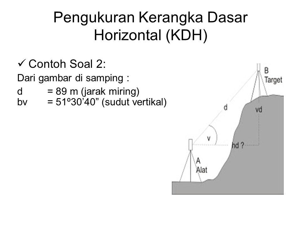 "Pengukuran Kerangka Dasar Horizontal (KDH) Contoh Soal 2: Dari gambar di samping : d= 89 m (jarak miring) bv= 51º30'40"" (sudut vertikal)"