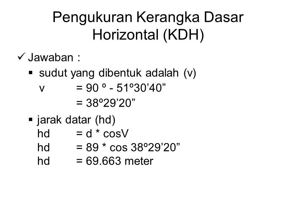 """Pengukuran Kerangka Dasar Horizontal (KDH) Jawaban :  sudut yang dibentuk adalah (v) v = 90 º - 51º30'40"""" = 38º29'20""""  jarak datar (hd) hd = d * cos"""