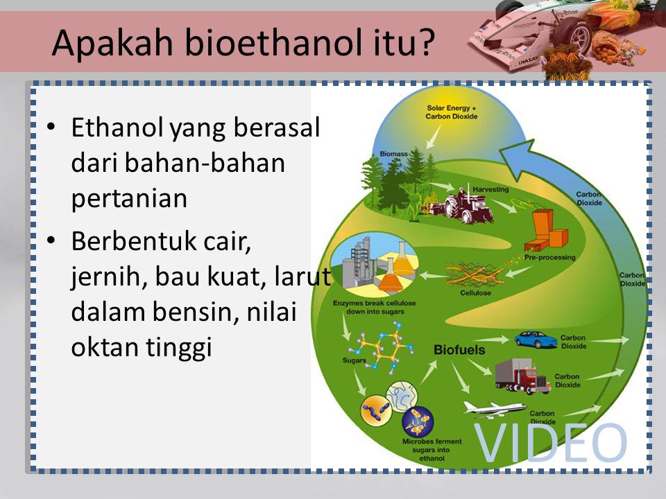 Apakah bioethanol itu? Ethanol yang berasal dari bahan-bahan pertanian Berbentuk cair, jernih, bau kuat, larut dalam bensin, nilai oktan tinggi VIDEO