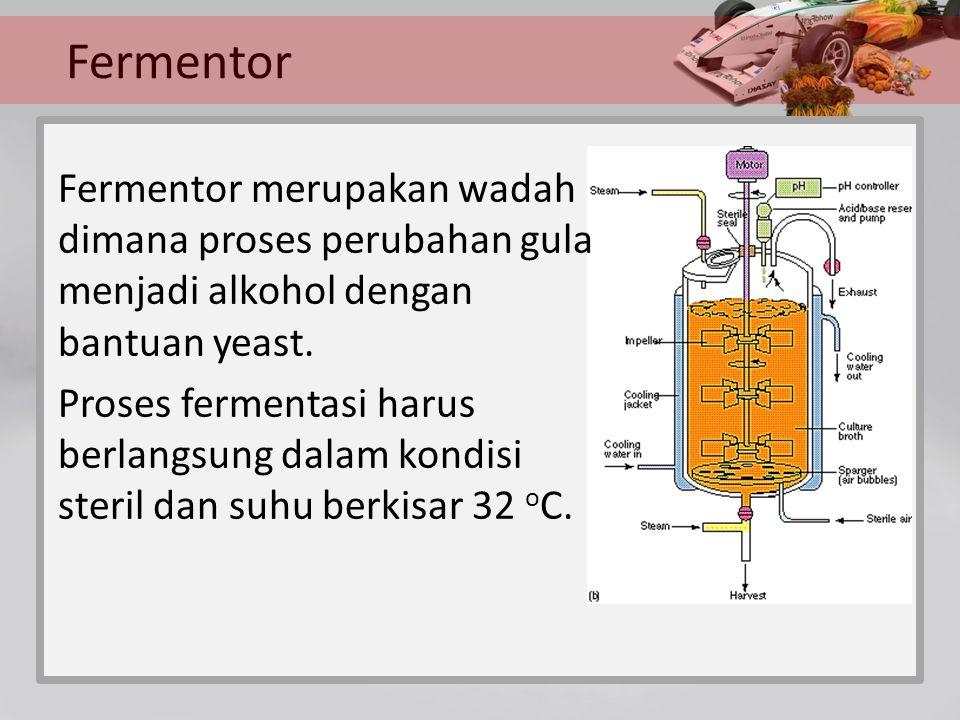 Fermentor Fermentor merupakan wadah dimana proses perubahan gula menjadi alkohol dengan bantuan yeast. Proses fermentasi harus berlangsung dalam kondi