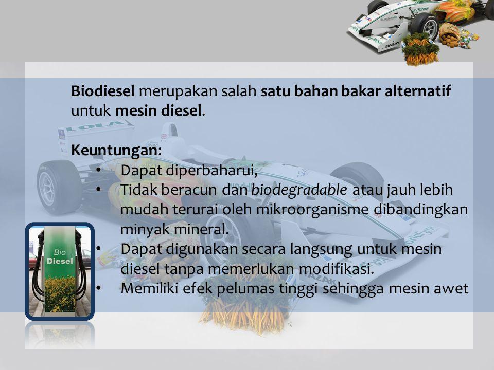 Biodiesel merupakan salah satu bahan bakar alternatif untuk mesin diesel. Keuntungan: Dapat diperbaharui, Tidak beracun dan biodegradable atau jauh le