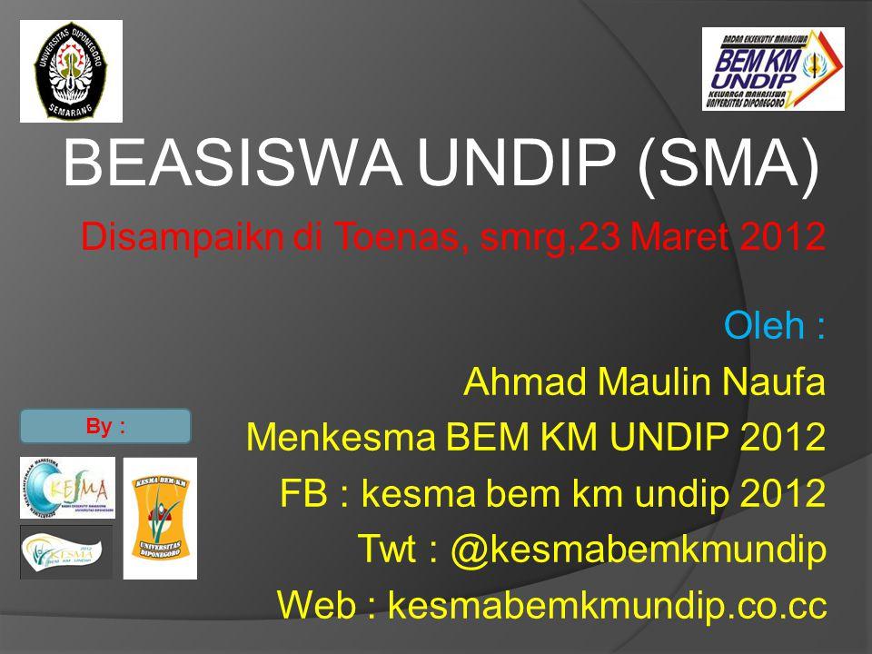 BEASISWA UNDIP (SMA) Disampaikn di Toenas, smrg,23 Maret 2012 Oleh : Ahmad Maulin Naufa Menkesma BEM KM UNDIP 2012 FB : kesma bem km undip 2012 Twt :